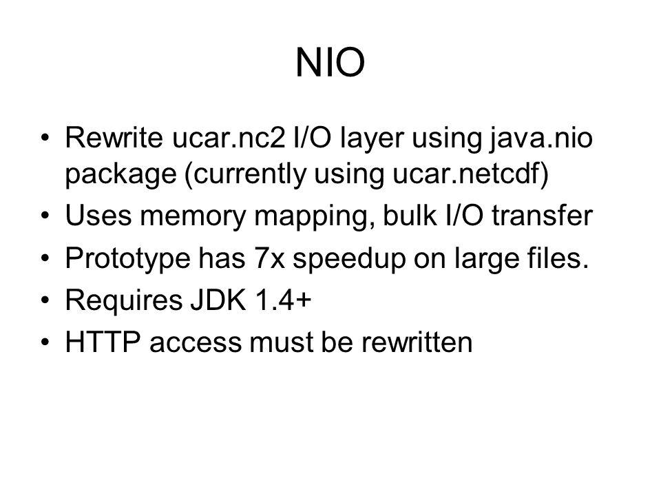 NIO Rewrite ucar.nc2 I/O layer using java.nio package (currently using ucar.netcdf) Uses memory mapping, bulk I/O transfer Prototype has 7x speedup on large files.