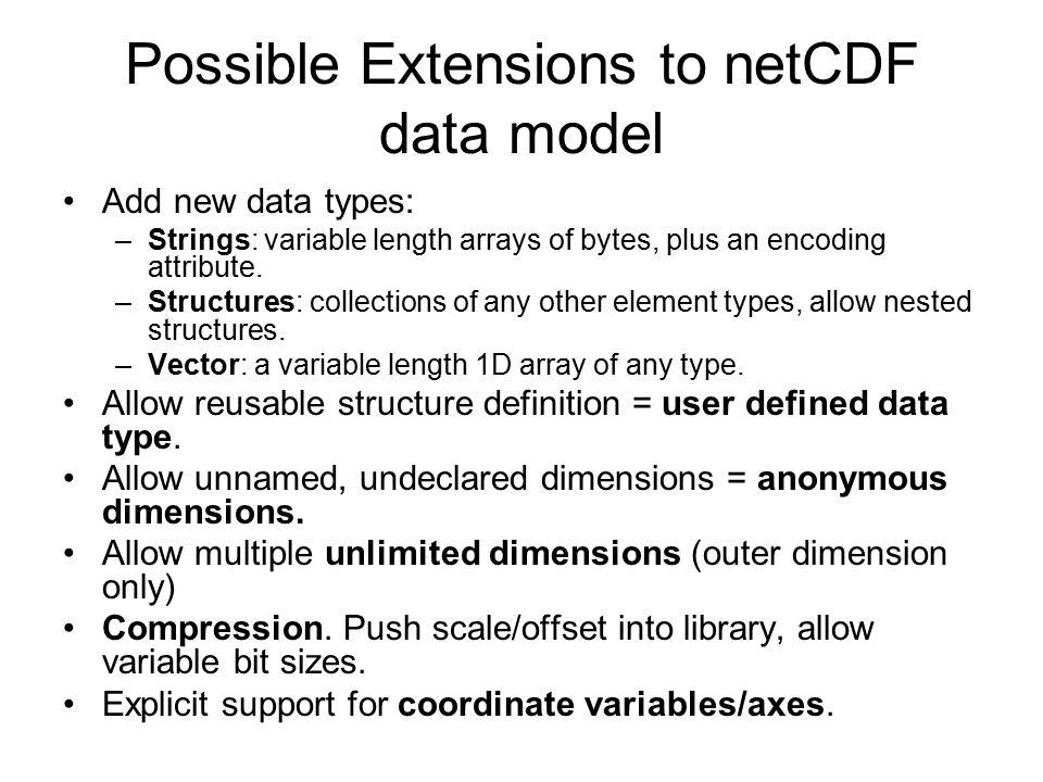 Possible Extensions to netCDF data model Add new data types: –Strings: variable length arrays of bytes, plus an encoding attribute. –Structures: colle