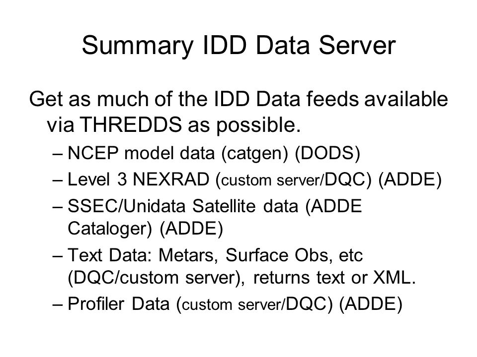 Summary IDD Data Server Get as much of the IDD Data feeds available via THREDDS as possible. –NCEP model data (catgen) (DODS) –Level 3 NEXRAD ( custom