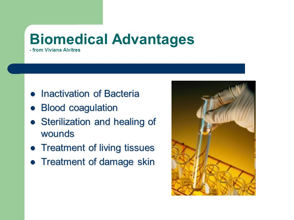 Biomedical Advantages - from Viviana Alvitres Inactivation of Bacteria Inactivation of Bacteria Blood coagulation Blood coagulation Sterilization and healing of wounds Sterilization and healing of wounds Treatment of living tissues Treatment of living tissues Treatment of damage skin Treatment of damage skin