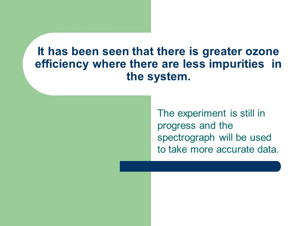 It has been seen that there is greater ozone efficiency where there are less impurities in the system.