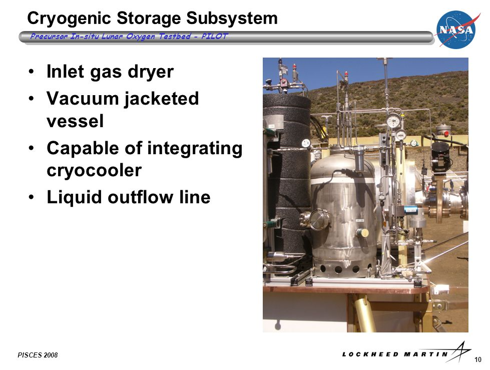 10 Precursor In-situ Lunar Oxygen Testbed - PILOT PISCES 2008 Cryogenic Storage Subsystem Inlet gas dryer Vacuum jacketed vessel Capable of integrating cryocooler Liquid outflow line