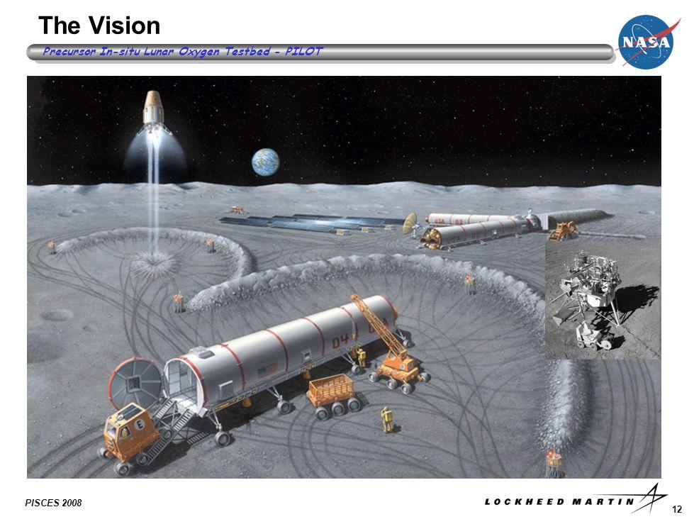 12 Precursor In-situ Lunar Oxygen Testbed - PILOT PISCES 2008 The Vision