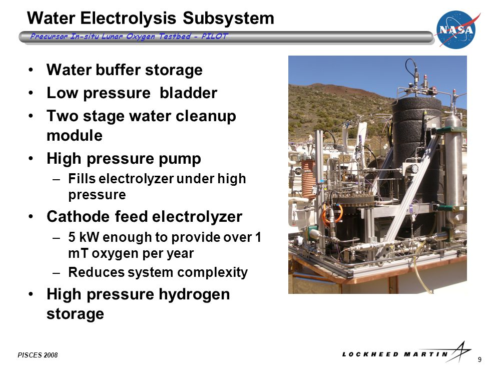 9 Precursor In-situ Lunar Oxygen Testbed - PILOT PISCES 2008 Water Electrolysis Subsystem Water buffer storage Low pressure bladder Two stage water cleanup module High pressure pump –Fills electrolyzer under high pressure Cathode feed electrolyzer –5 kW enough to provide over 1 mT oxygen per year –Reduces system complexity High pressure hydrogen storage