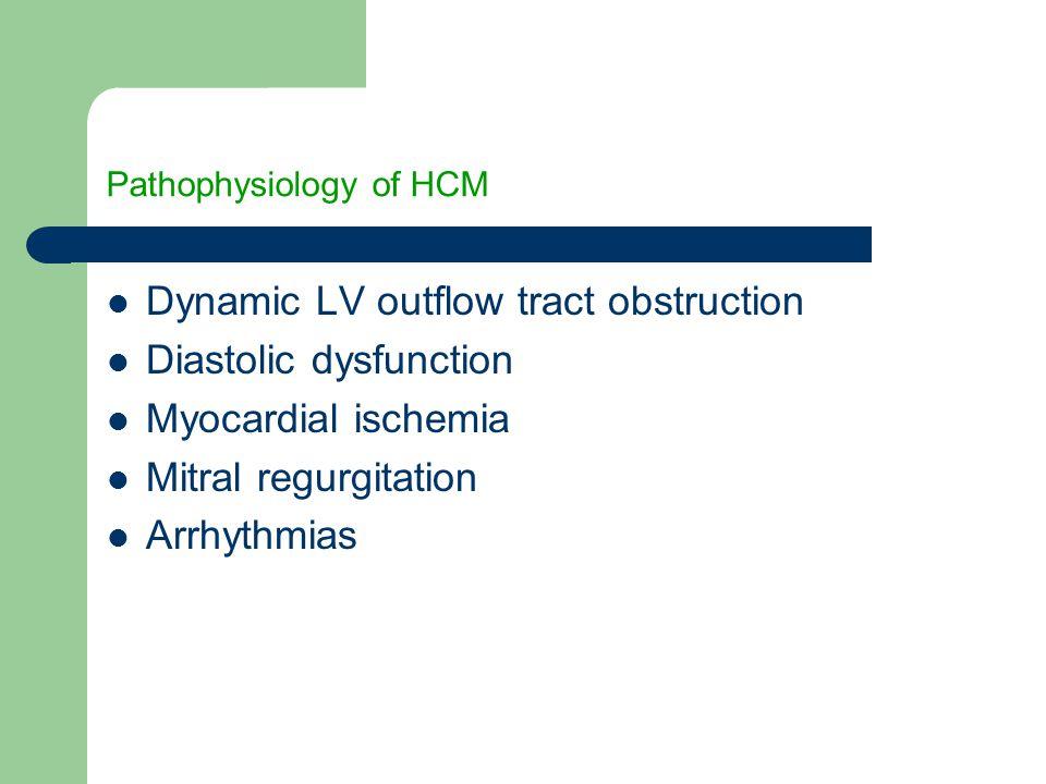 Pathophysiology of HCM Dynamic LV outflow tract obstruction Diastolic dysfunction Myocardial ischemia Mitral regurgitation Arrhythmias