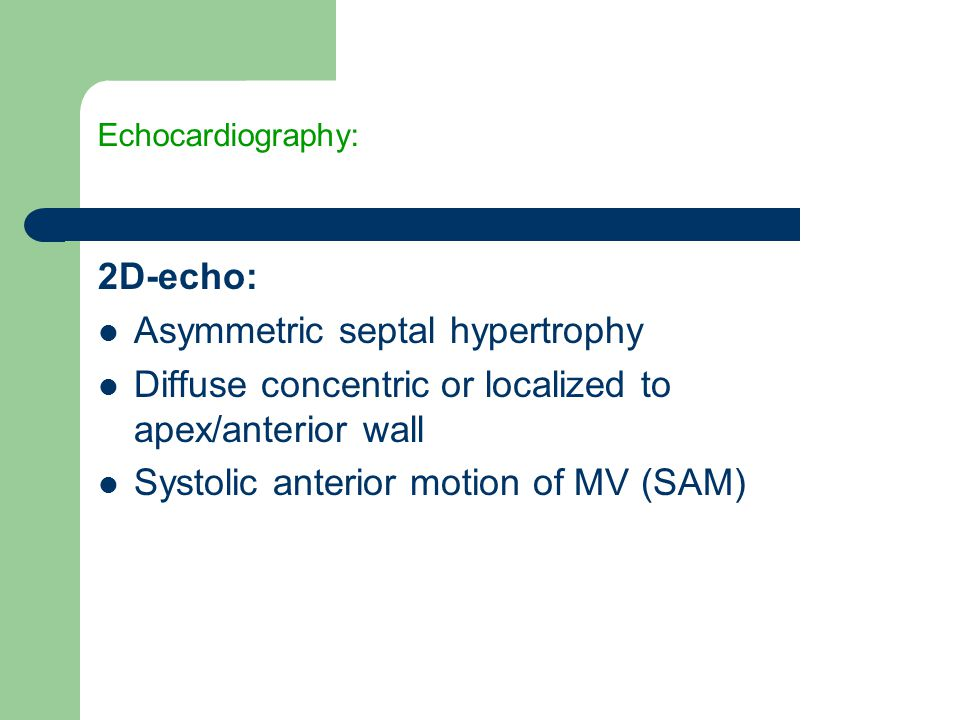 Echocardiography: 2D-echo: Asymmetric septal hypertrophy Diffuse concentric or localized to apex/anterior wall Systolic anterior motion of MV (SAM)
