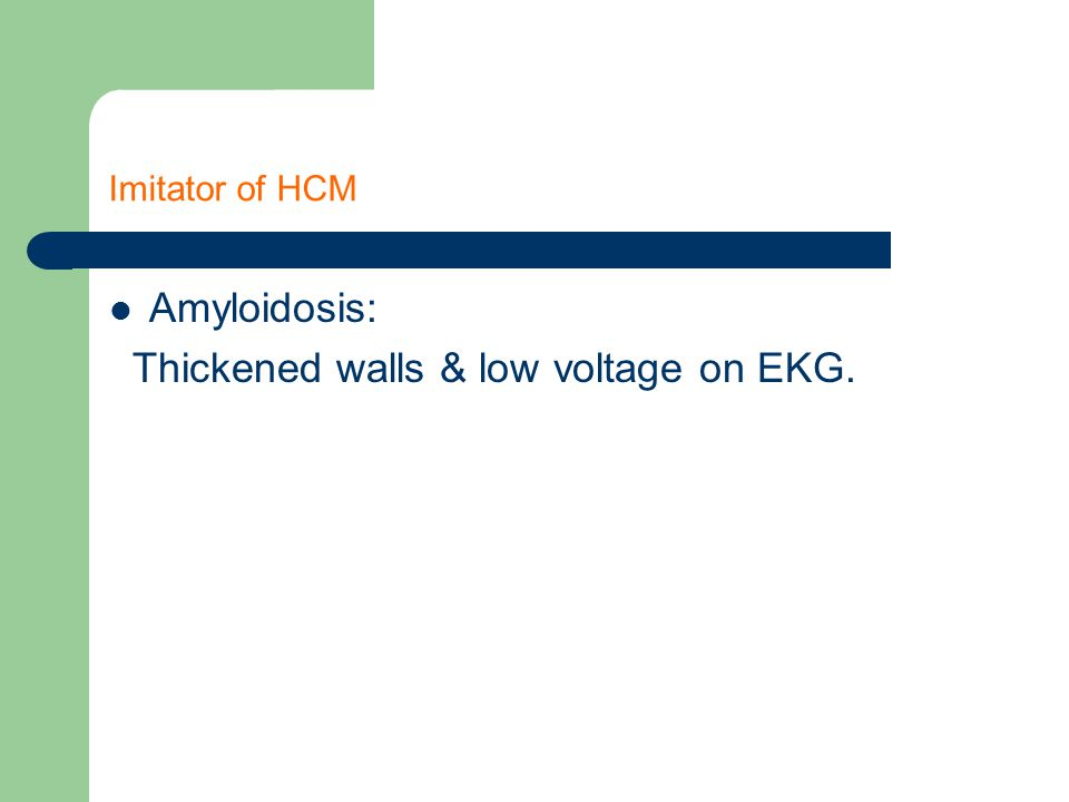 Imitator of HCM Amyloidosis: Thickened walls & low voltage on EKG.