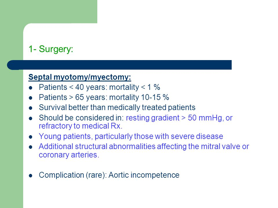 1- Surgery: Septal myotomy/myectomy: Patients < 40 years: mortality < 1 % Patients > 65 years: mortality 10-15 % Survival better than medically treated patients Should be considered in: resting gradient > 50 mmHg, or refractory to medical Rx.