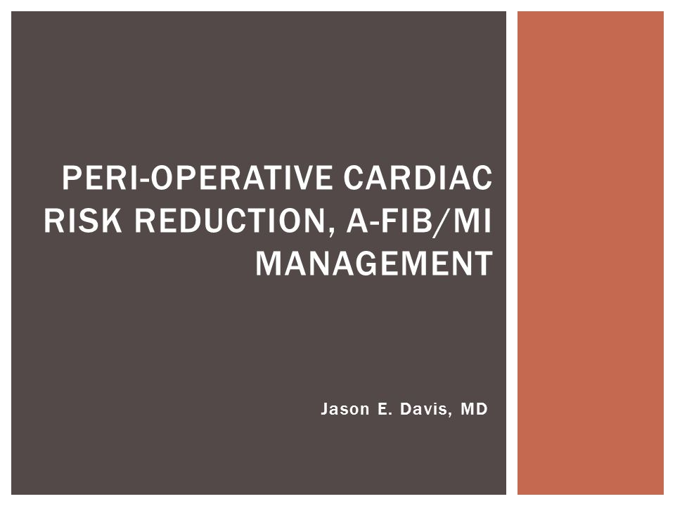 Jason E. Davis, MD PERI-OPERATIVE CARDIAC RISK REDUCTION, A-FIB/MI MANAGEMENT