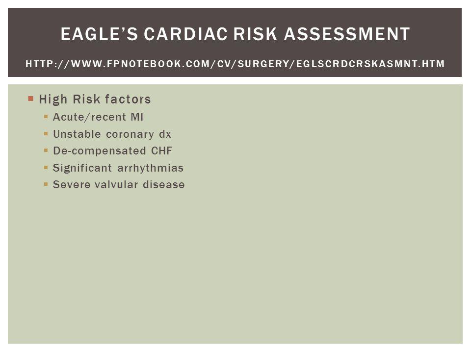  High Risk factors  Acute/recent MI  Unstable coronary dx  De-compensated CHF  Significant arrhythmias  Severe valvular disease EAGLE'S CARDIAC RISK ASSESSMENT HTTP://WWW.FPNOTEBOOK.COM/CV/SURGERY/EGLSCRDCRSKASMNT.HTM