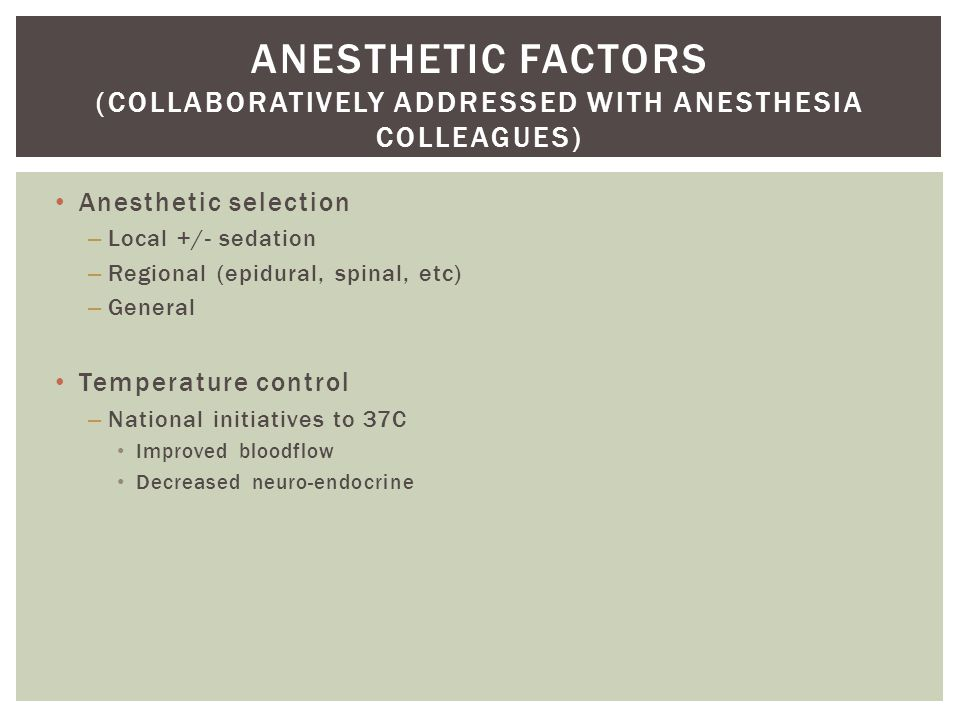 Anesthetic selection – Local +/- sedation – Regional (epidural, spinal, etc) – General Temperature control – National initiatives to 37C Improved bloodflow Decreased neuro-endocrine ANESTHETIC FACTORS (COLLABORATIVELY ADDRESSED WITH ANESTHESIA COLLEAGUES)