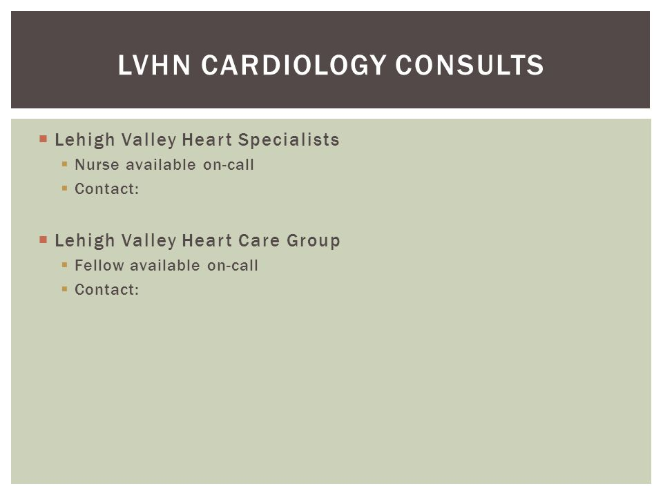  Lehigh Valley Heart Specialists  Nurse available on-call  Contact:  Lehigh Valley Heart Care Group  Fellow available on-call  Contact: LVHN CARDIOLOGY CONSULTS