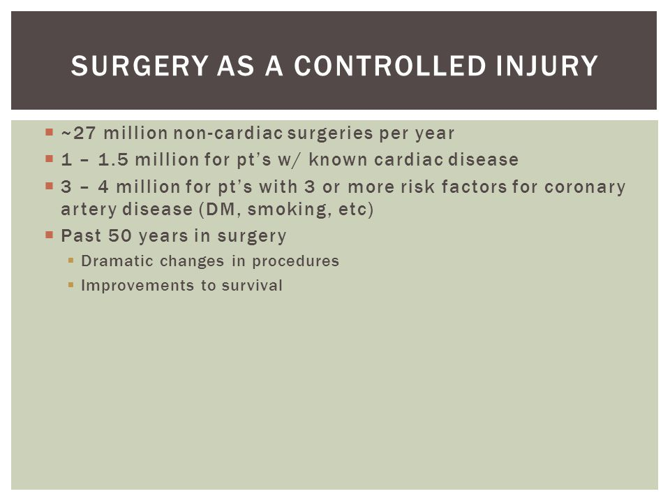  ~27 million non-cardiac surgeries per year  1 – 1.5 million for pt's w/ known cardiac disease  3 – 4 million for pt's with 3 or more risk factors for coronary artery disease (DM, smoking, etc)  Past 50 years in surgery  Dramatic changes in procedures  Improvements to survival SURGERY AS A CONTROLLED INJURY