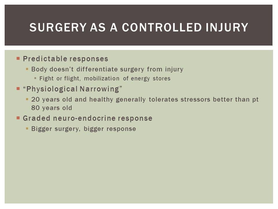  Predictable responses  Body doesn't differentiate surgery from injury  Fight or flight, mobilization of energy stores  Physiological Narrowing  20 years old and healthy generally tolerates stressors better than pt 80 years old  Graded neuro-endocrine response  Bigger surgery, bigger response SURGERY AS A CONTROLLED INJURY