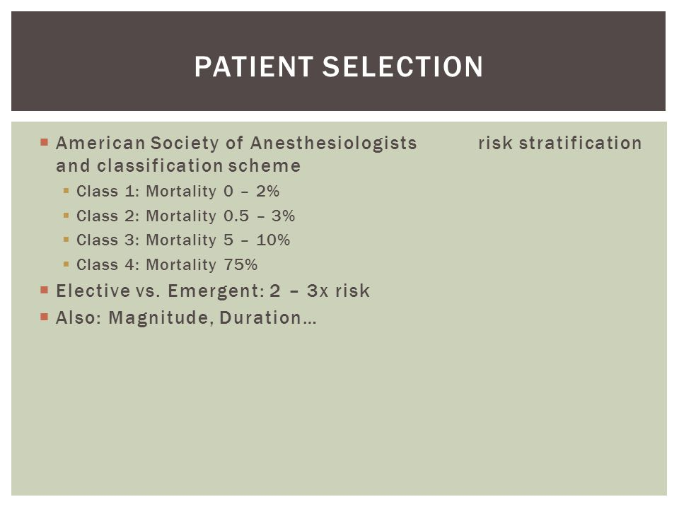  American Society of Anesthesiologists risk stratification and classification scheme  Class 1: Mortality 0 – 2%  Class 2: Mortality 0.5 – 3%  Class 3: Mortality 5 – 10%  Class 4: Mortality 75%  Elective vs.