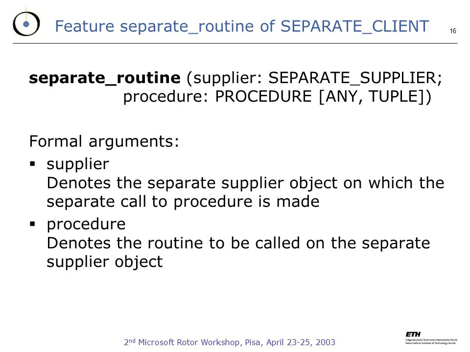 2 nd Microsoft Rotor Workshop, Pisa, April 23-25, 2003 16 Feature separate_routine of SEPARATE_CLIENT separate_routine (supplier: SEPARATE_SUPPLIER; p