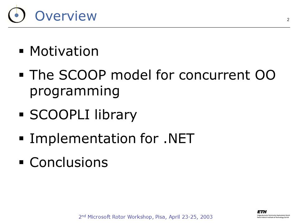 2 nd Microsoft Rotor Workshop, Pisa, April 23-25, 2003 2 Overview  Motivation  The SCOOP model for concurrent OO programming  SCOOPLI library  Implementation for.NET  Conclusions