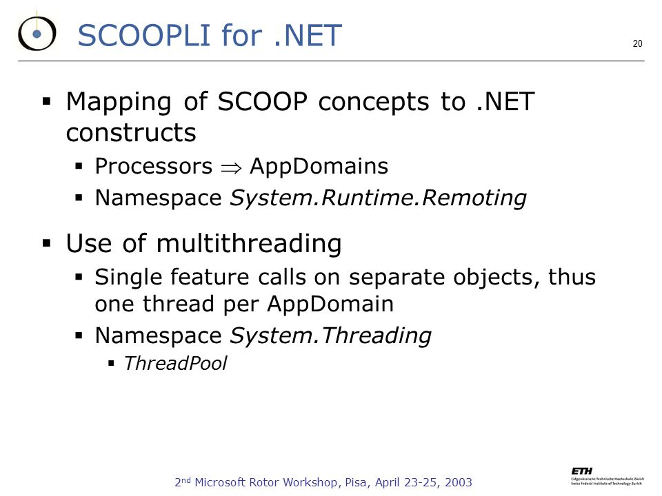 2 nd Microsoft Rotor Workshop, Pisa, April 23-25, 2003 20 SCOOPLI for.NET  Mapping of SCOOP concepts to.NET constructs  Processors  AppDomains  Na