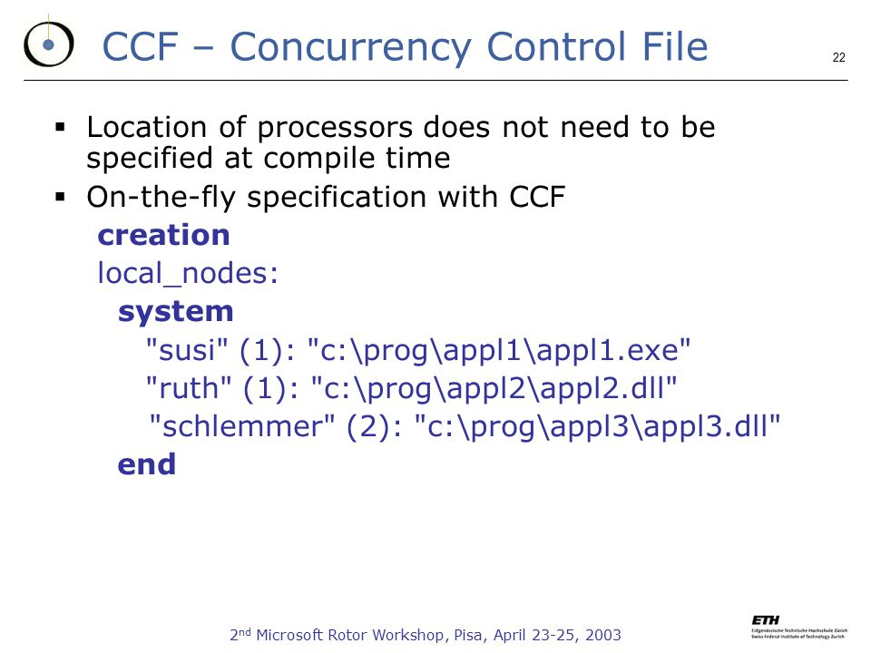 2 nd Microsoft Rotor Workshop, Pisa, April 23-25, 2003 22 CCF – Concurrency Control File  Location of processors does not need to be specified at compile time  On-the-fly specification with CCF creation local_nodes: system susi (1): c:\prog\appl1\appl1.exe ruth (1): c:\prog\appl2\appl2.dll schlemmer (2): c:\prog\appl3\appl3.dll end
