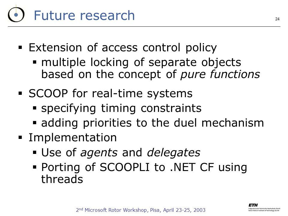 2 nd Microsoft Rotor Workshop, Pisa, April 23-25, 2003 24 Future research  Extension of access control policy  multiple locking of separate objects based on the concept of pure functions  SCOOP for real-time systems  specifying timing constraints  adding priorities to the duel mechanism  Implementation  Use of agents and delegates  Porting of SCOOPLI to.NET CF using threads