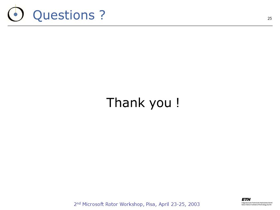 2 nd Microsoft Rotor Workshop, Pisa, April 23-25, 2003 25 Questions ? Thank you !
