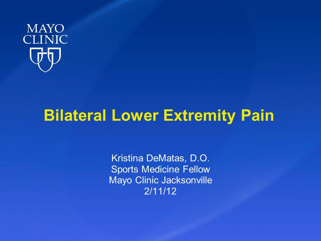 Bilateral Lower Extremity Pain Kristina DeMatas, D.O. Sports Medicine Fellow Mayo Clinic Jacksonville 2/11/12
