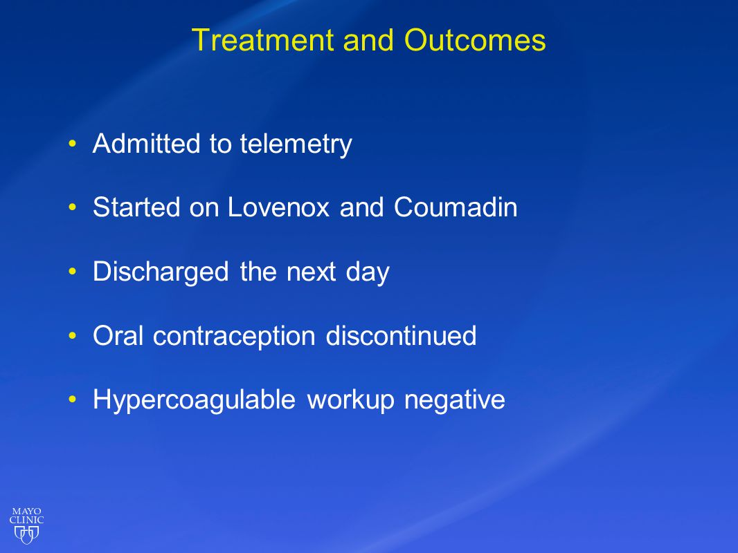 Treatment and Outcomes Admitted to telemetry Started on Lovenox and Coumadin Discharged the next day Oral contraception discontinued Hypercoagulable w