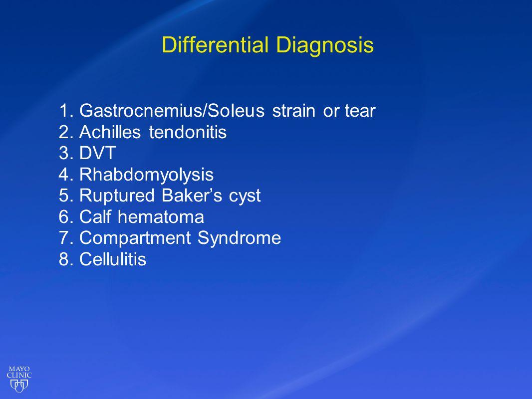 Differential Diagnosis 1. Gastrocnemius/Soleus strain or tear 2. Achilles tendonitis 3. DVT 4. Rhabdomyolysis 5. Ruptured Baker's cyst 6. Calf hematom