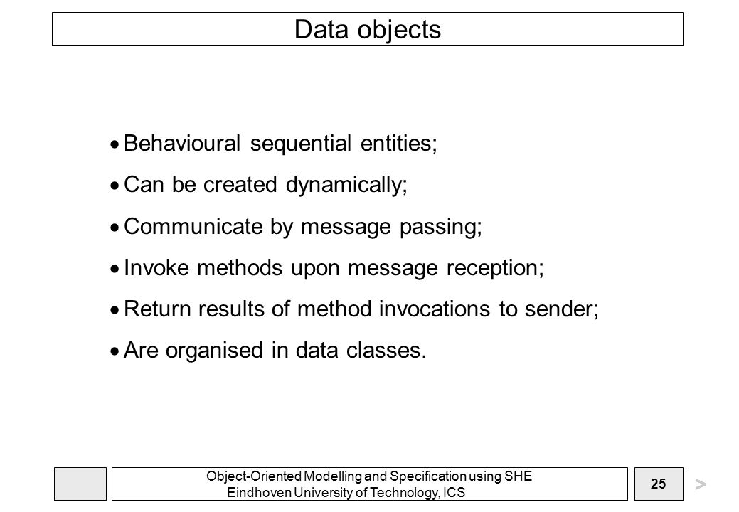 Object-Oriented Modelling and Specification using SHE Eindhoven University of Technology, ICS 25 Data objects  Behavioural sequential entities;  Can be created dynamically;  Communicate by message passing;  Invoke methods upon message reception;  Return results of method invocations to sender;  Are organised in data classes.