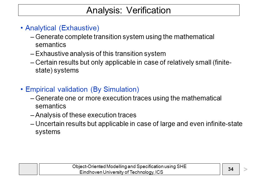 Object-Oriented Modelling and Specification using SHE Eindhoven University of Technology, ICS 34 Analysis: Verification Analytical (Exhaustive) –Generate complete transition system using the mathematical semantics –Exhaustive analysis of this transition system –Certain results but only applicable in case of relatively small (finite- state) systems Empirical validation (By Simulation) –Generate one or more execution traces using the mathematical semantics –Analysis of these execution traces –Uncertain results but applicable in case of large and even infinite-state systems >