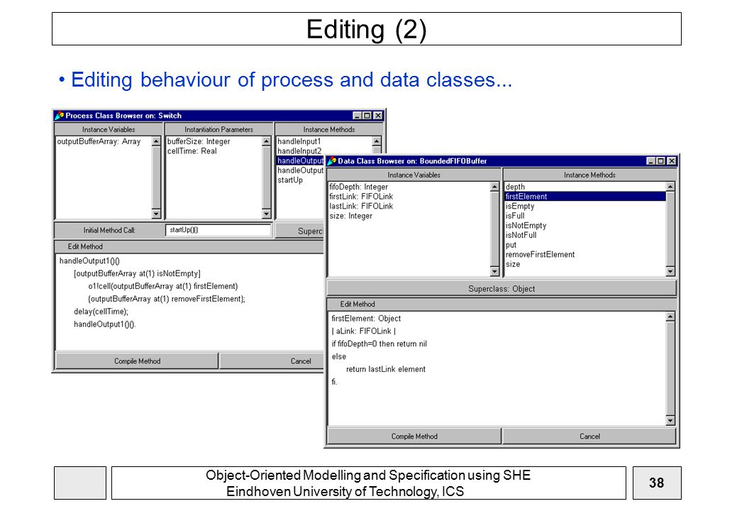 Object-Oriented Modelling and Specification using SHE Eindhoven University of Technology, ICS 38 Editing (2) Editing behaviour of process and data classes...