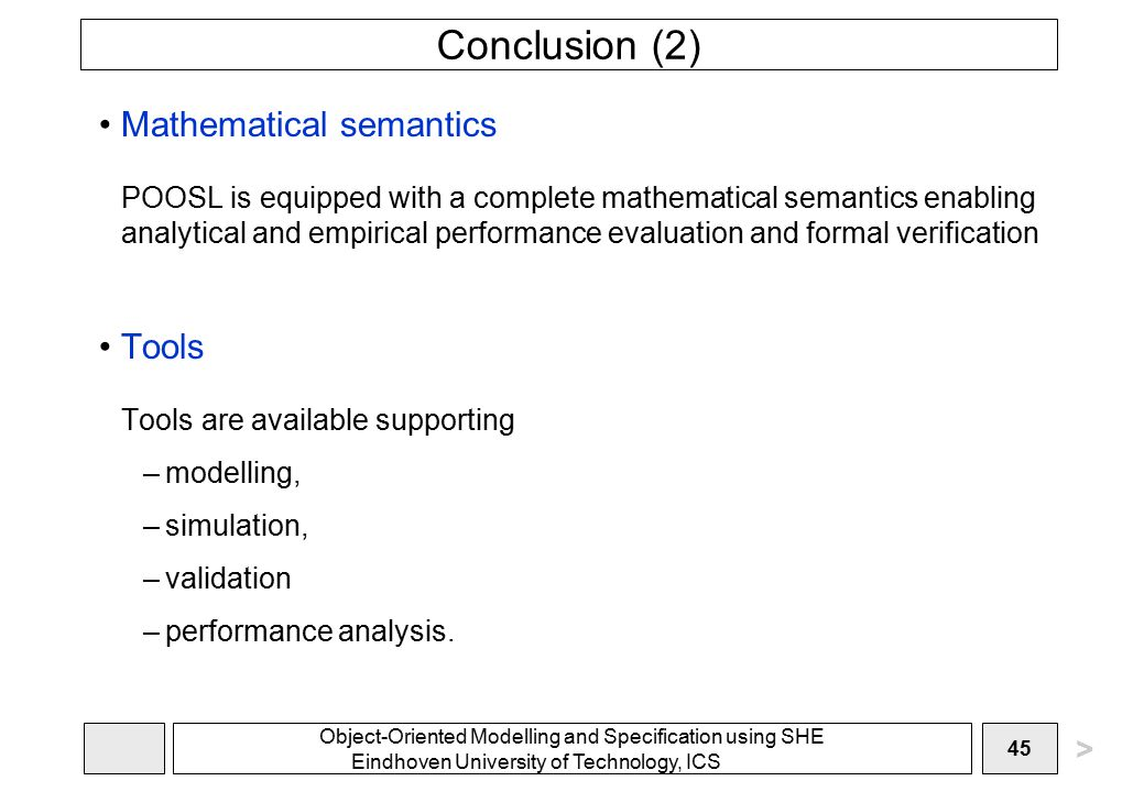 Object-Oriented Modelling and Specification using SHE Eindhoven University of Technology, ICS 45 Conclusion (2) Mathematical semantics POOSL is equipped with a complete mathematical semantics enabling analytical and empirical performance evaluation and formal verification Tools Tools are available supporting –modelling, –simulation, –validation –performance analysis.
