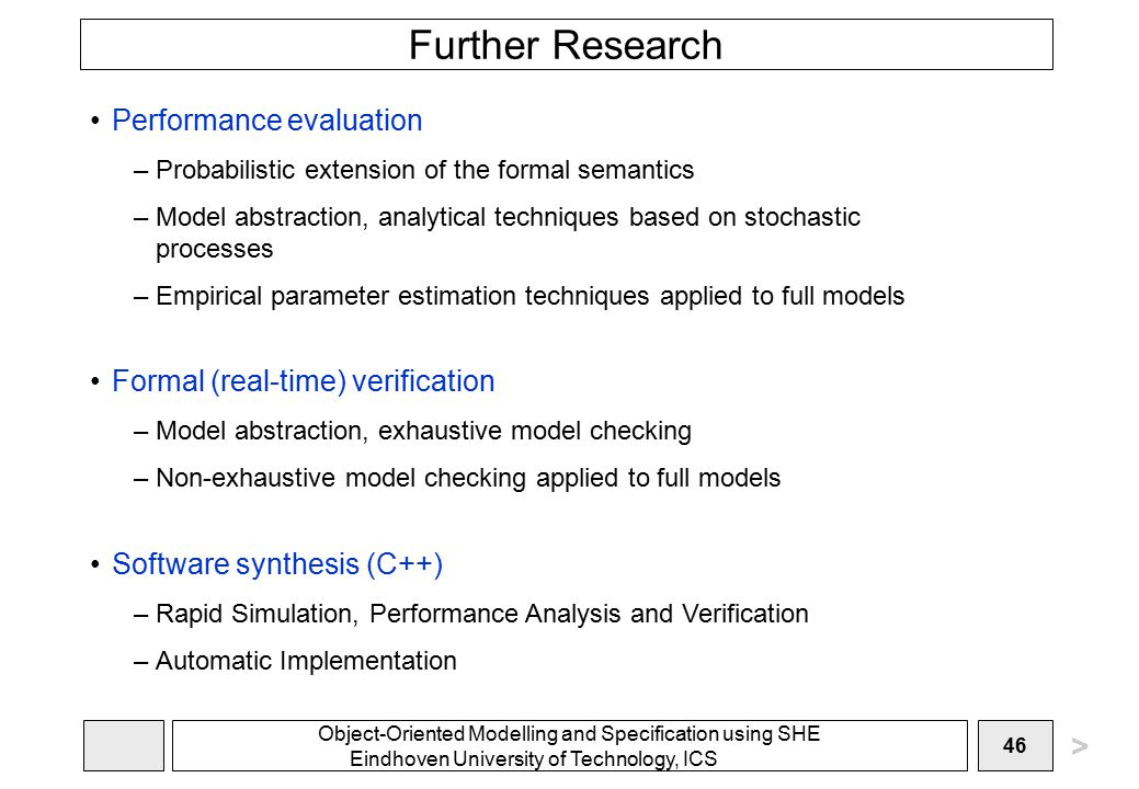 Object-Oriented Modelling and Specification using SHE Eindhoven University of Technology, ICS 46 Further Research Performance evaluation –Probabilistic extension of the formal semantics –Model abstraction, analytical techniques based on stochastic processes –Empirical parameter estimation techniques applied to full models Formal (real-time) verification –Model abstraction, exhaustive model checking –Non-exhaustive model checking applied to full models Software synthesis (C++) –Rapid Simulation, Performance Analysis and Verification –Automatic Implementation >