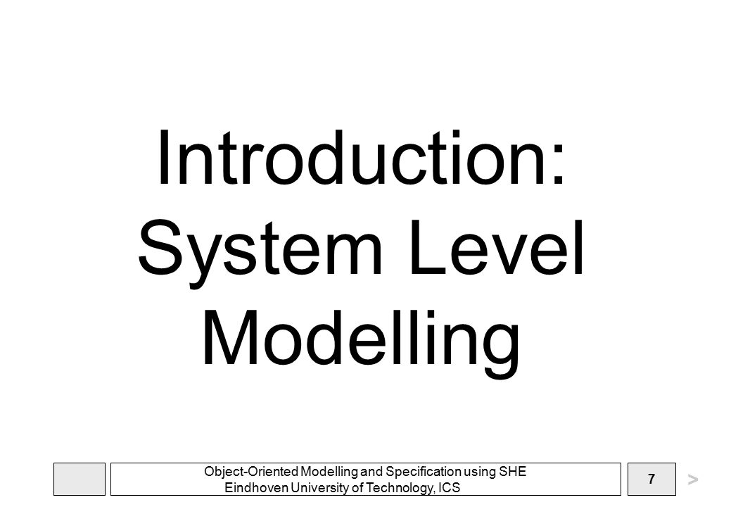 Object-Oriented Modelling and Specification using SHE Eindhoven University of Technology, ICS 7 Introduction: System Level Modelling >