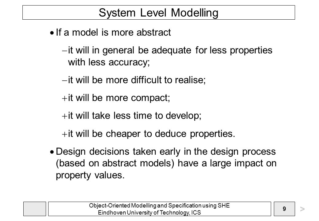 Object-Oriented Modelling and Specification using SHE Eindhoven University of Technology, ICS 9 System Level Modelling  If a model is more abstract  it will in general be adequate for less properties with less accuracy;  it will be more difficult to realise;  it will be more compact;  it will take less time to develop;  it will be cheaper to deduce properties.