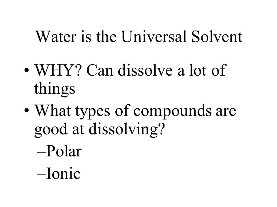 Water is the Universal Solvent WHY? Can dissolve a lot of things What types of compounds are good at dissolving? –Polar –Ionic