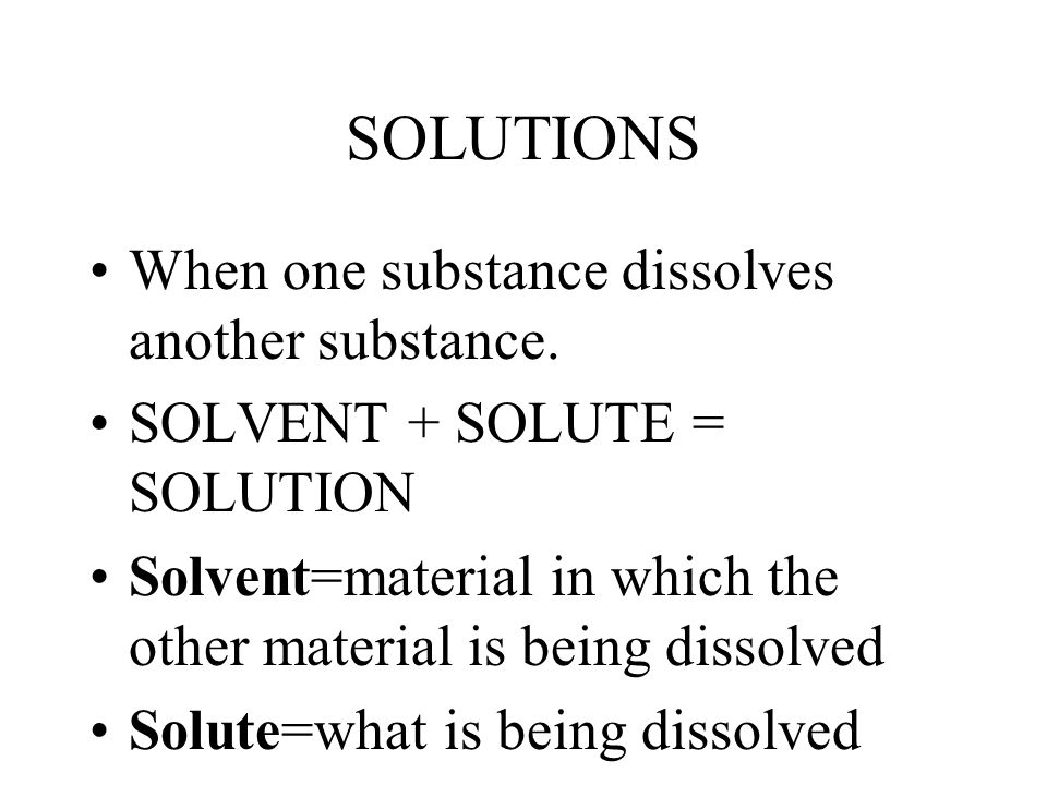 SOLUTIONS When one substance dissolves another substance. SOLVENT + SOLUTE = SOLUTION Solvent=material in which the other material is being dissolved