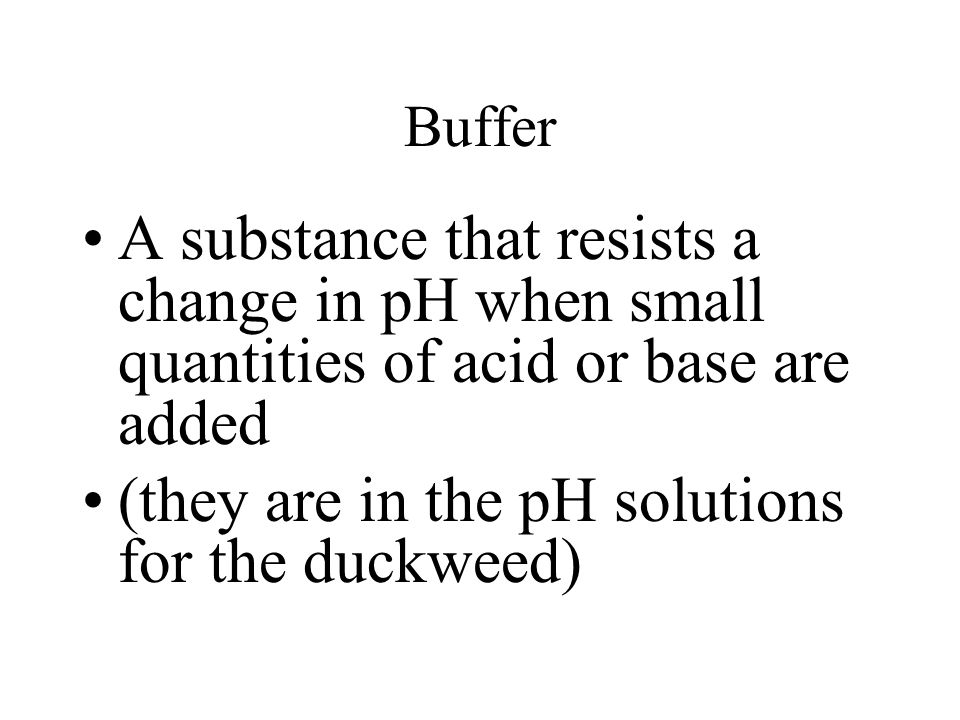 Buffer A substance that resists a change in pH when small quantities of acid or base are added (they are in the pH solutions for the duckweed)