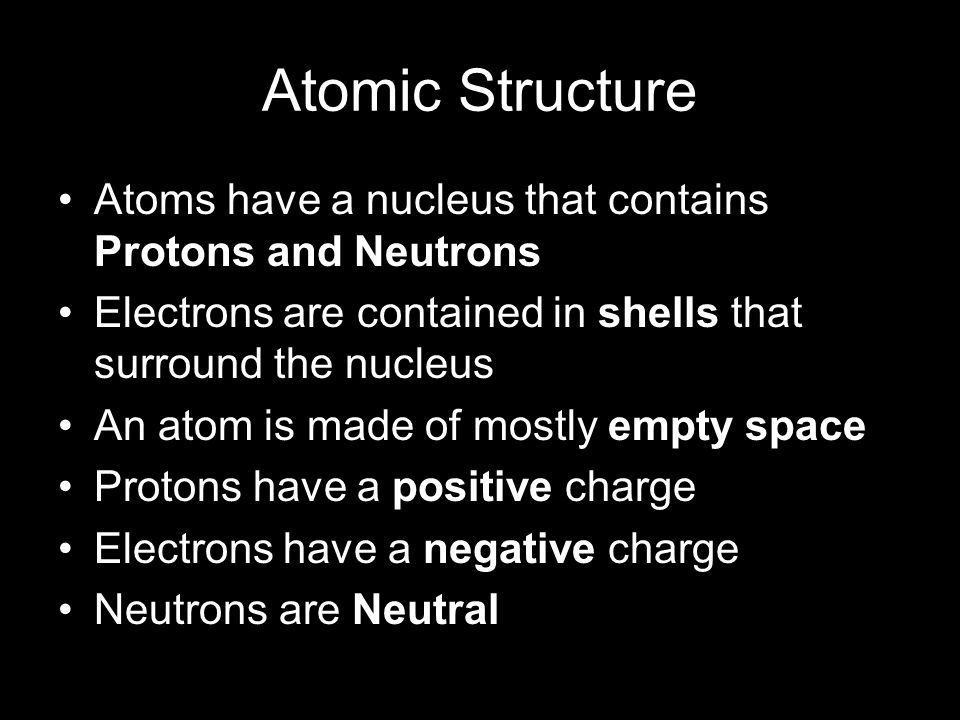 Atomic Structure Atoms have a nucleus that contains Protons and Neutrons Electrons are contained in shells that surround the nucleus An atom is made o