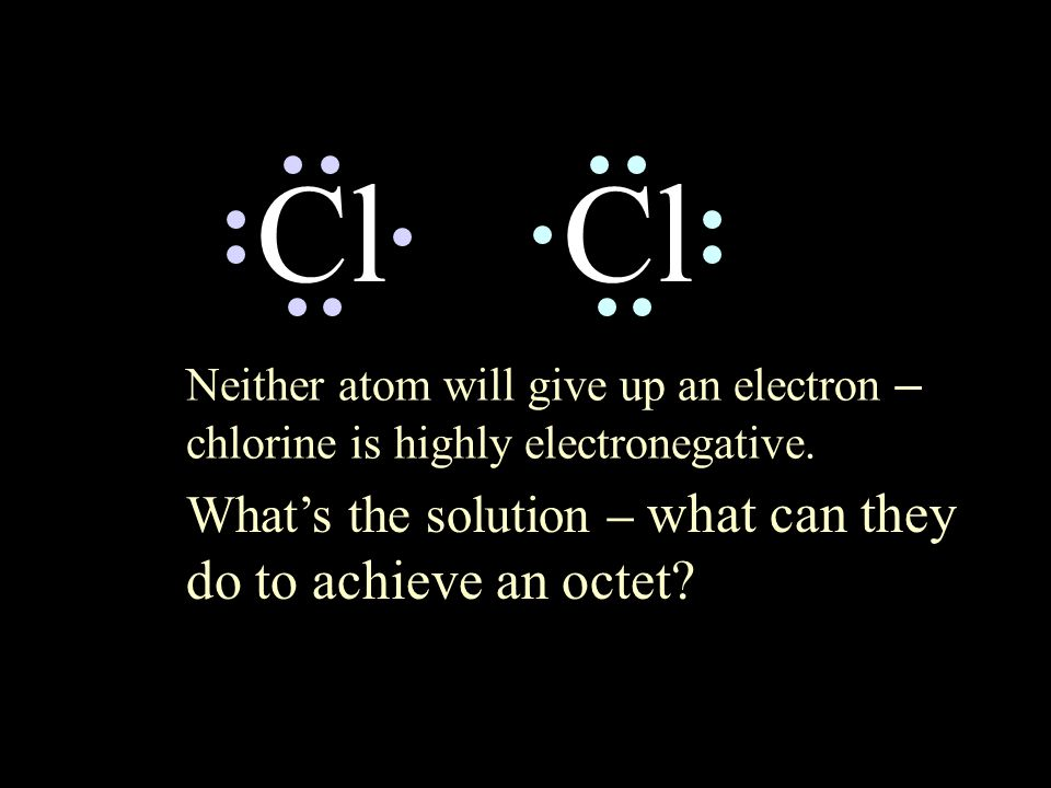 Cl Neither atom will give up an electron – chlorine is highly electronegative. What's the solution – what can they do to achieve an octet?