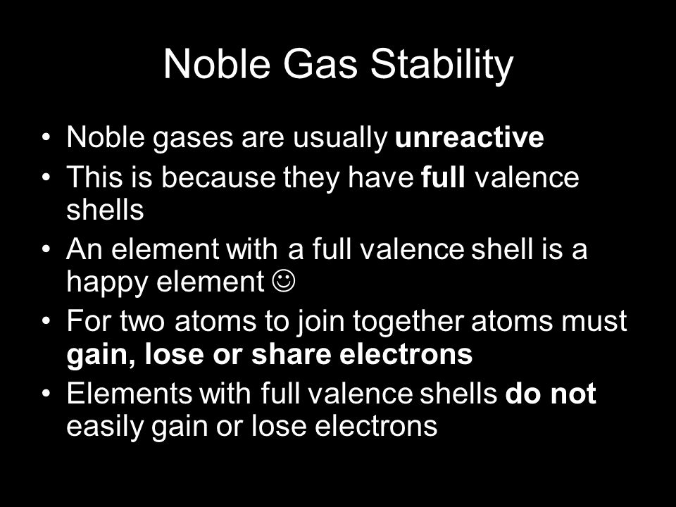 Noble Gas Stability Noble gases are usually unreactive This is because they have full valence shells An element with a full valence shell is a happy element For two atoms to join together atoms must gain, lose or share electrons Elements with full valence shells do not easily gain or lose electrons