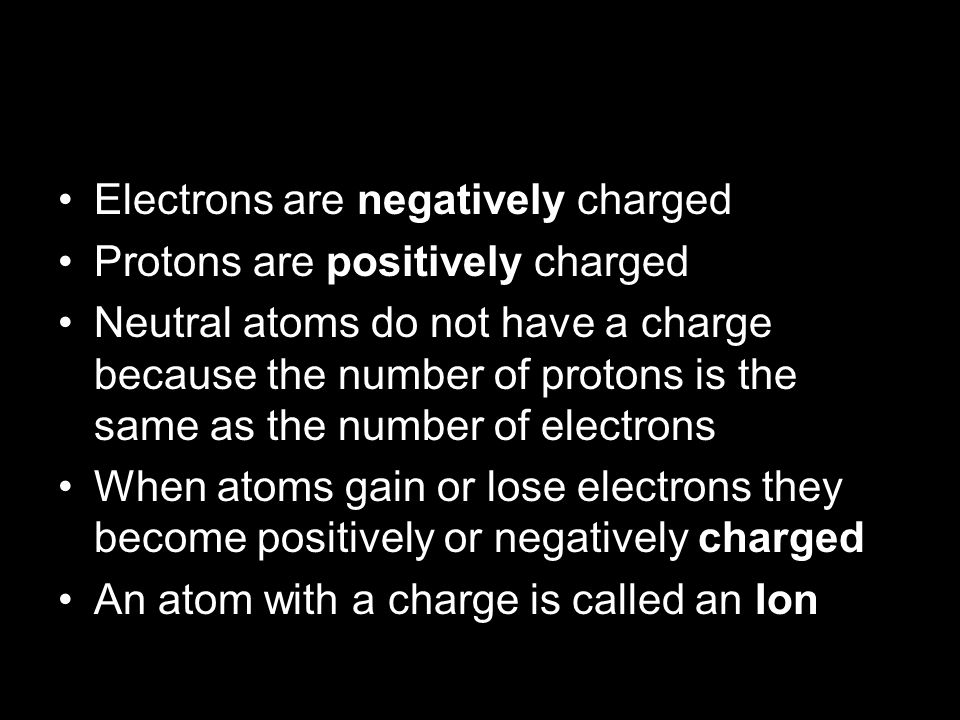 Becoming An Ion Electrons are negatively charged Protons are positively charged Neutral atoms do not have a charge because the number of protons is th