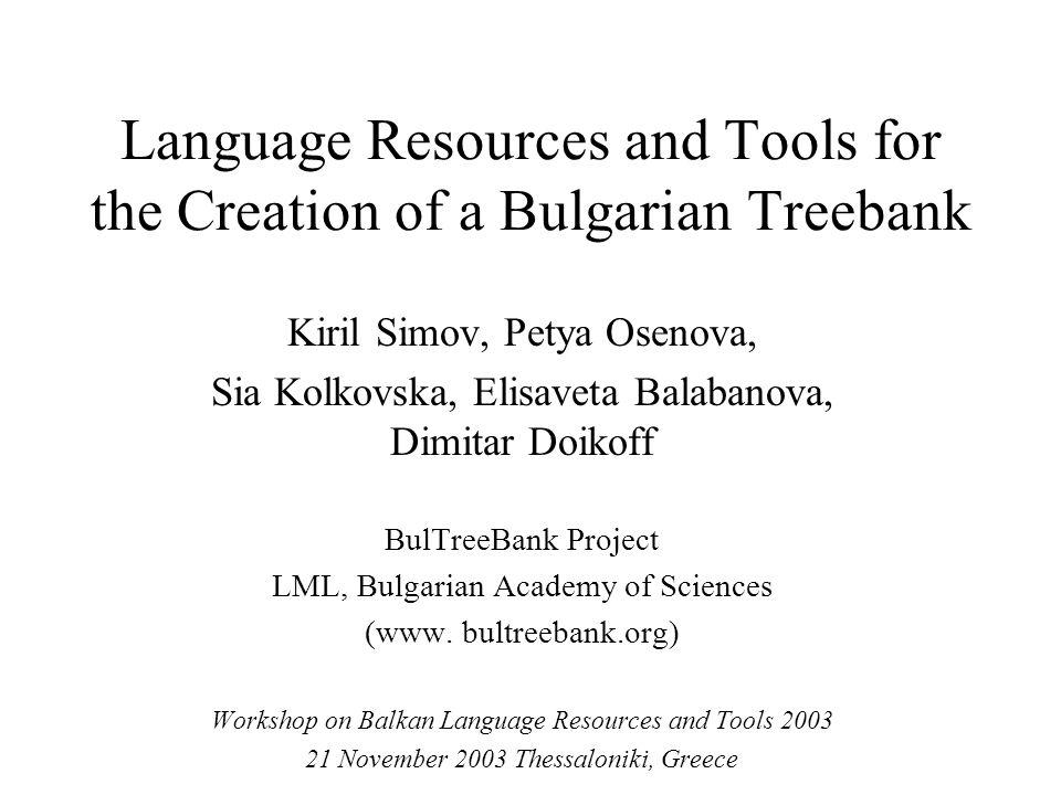 Language Resources and Tools for the Creation of a Bulgarian Treebank Kiril Simov, Petya Osenova, Sia Kolkovska, Elisaveta Balabanova, Dimitar Doikoff BulTreeBank Project LML, Bulgarian Academy of Sciences (www.