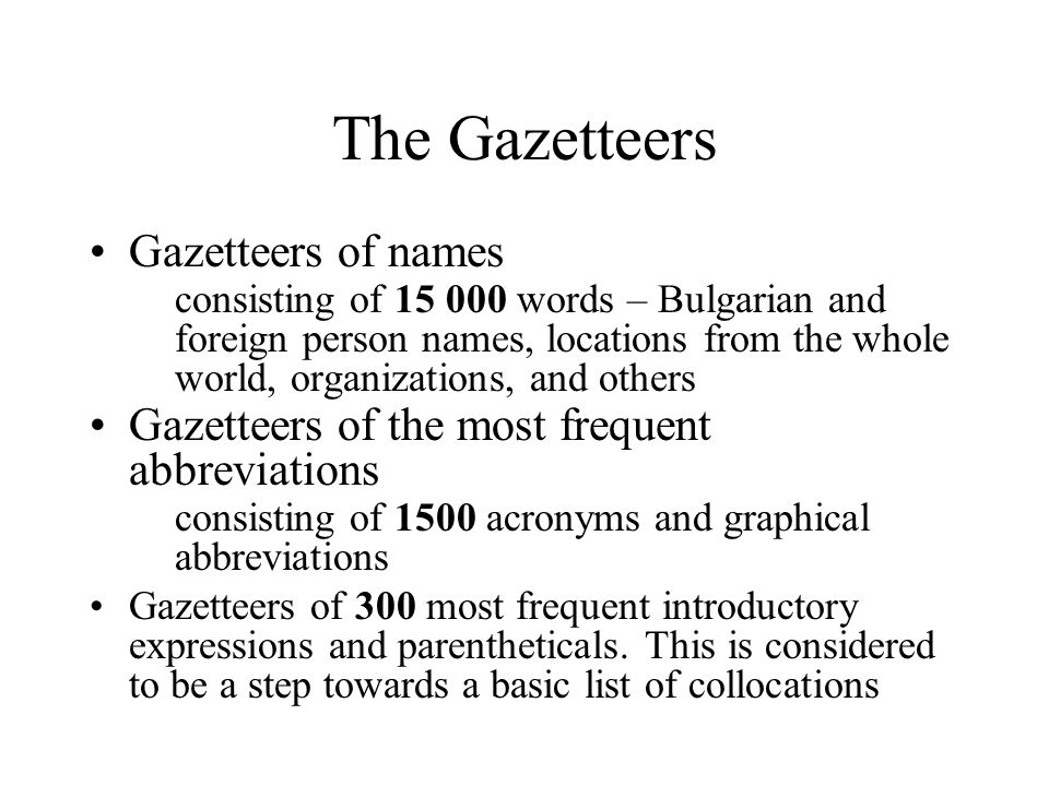 The Gazetteers Gazetteers of names consisting of 15 000 words – Bulgarian and foreign person names, locations from the whole world, organizations, and others Gazetteers of the most frequent abbreviations consisting of 1500 acronyms and graphical abbreviations Gazetteers of 300 most frequent introductory expressions and parentheticals.