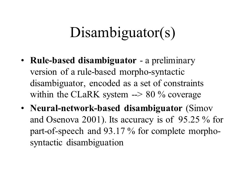 Disambiguator(s) Rule-based disambiguator - a preliminary version of a rule-based morpho-syntactic disambiguator, encoded as a set of constraints within the CLaRK system --> 80 % coverage Neural-network-based disambiguator (Simov and Osenova 2001).