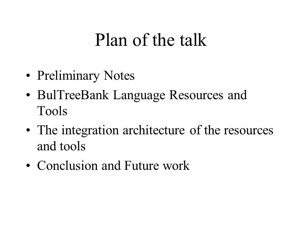 Plan of the talk Preliminary Notes BulTreeBank Language Resources and Tools The integration architecture of the resources and tools Conclusion and Future work