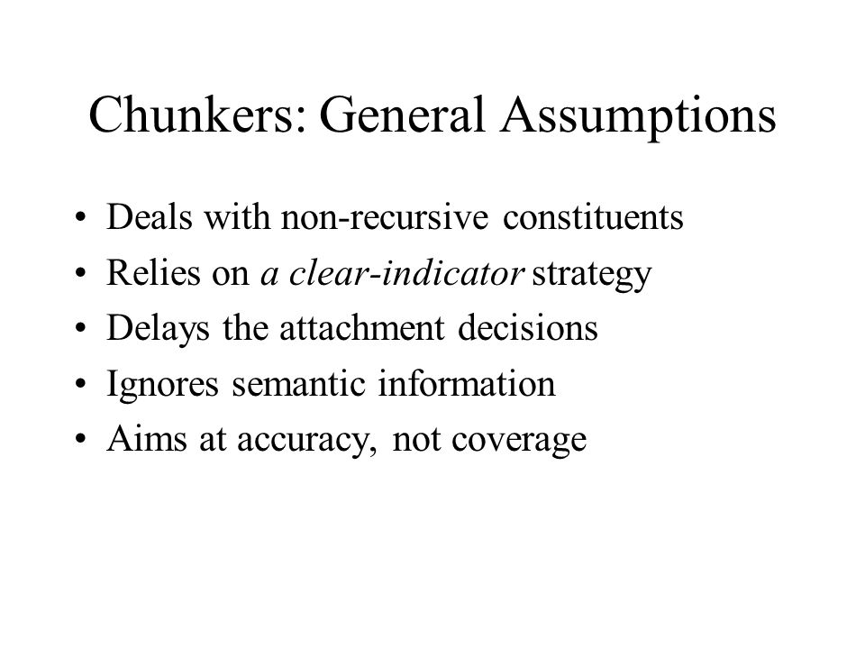 Chunkers: General Assumptions Deals with non-recursive constituents Relies on a clear-indicator strategy Delays the attachment decisions Ignores semantic information Aims at accuracy, not coverage