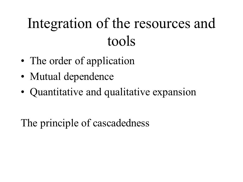 Integration of the resources and tools The order of application Mutual dependence Quantitative and qualitative expansion The principle of cascadedness