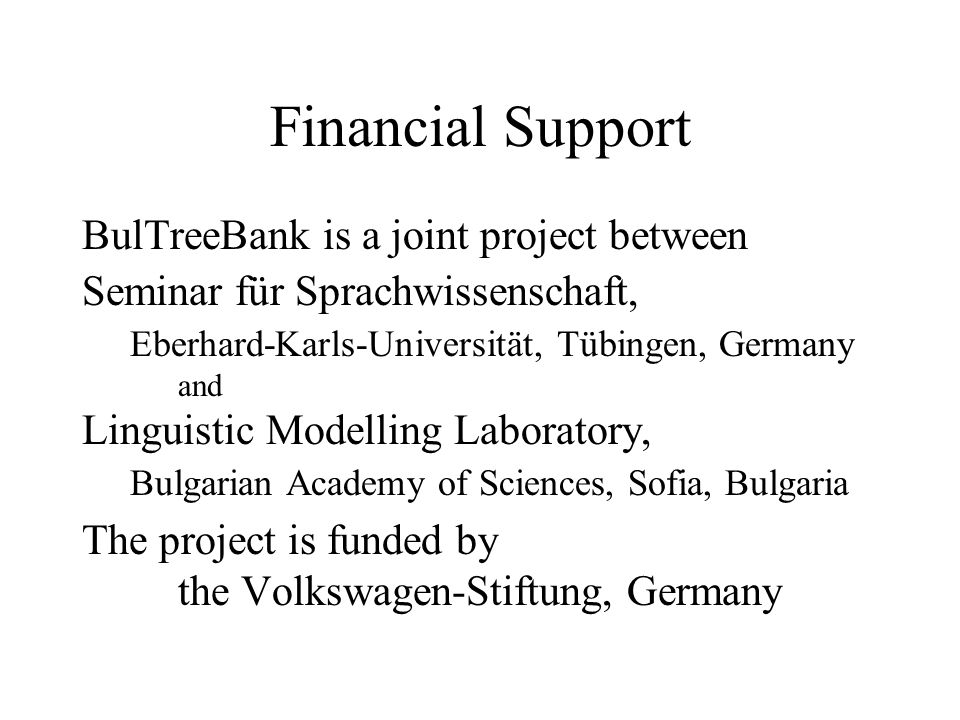 Financial Support BulTreeBank is a joint project between Seminar für Sprachwissenschaft, Eberhard-Karls-Universität, Tübingen, Germany and Linguistic Modelling Laboratory, Bulgarian Academy of Sciences, Sofia, Bulgaria The project is funded by the Volkswagen-Stiftung, Germany