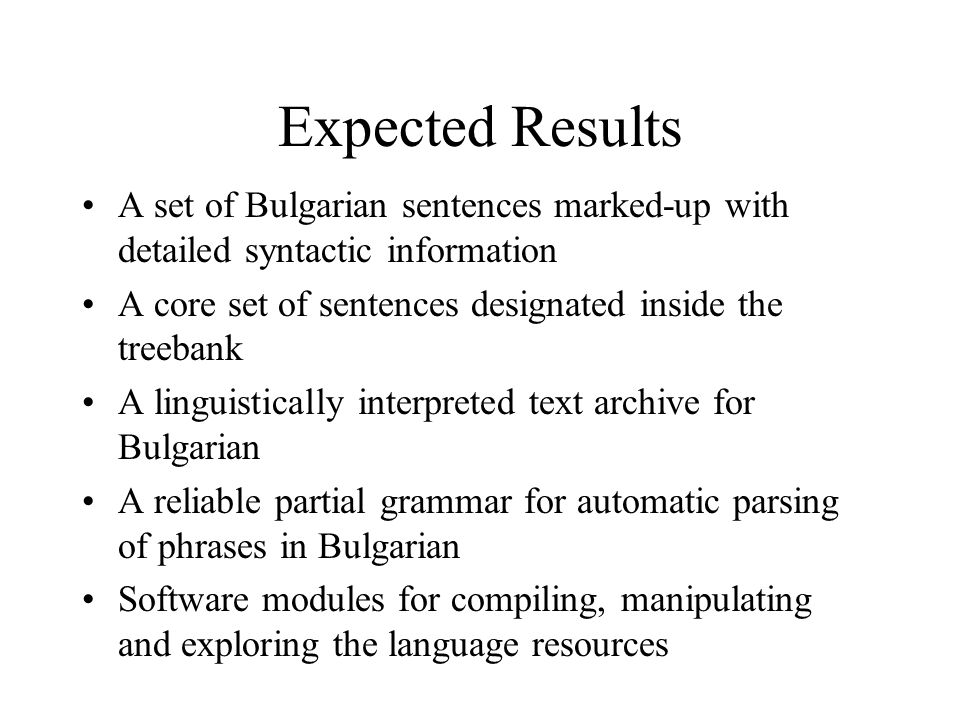 Expected Results A set of Bulgarian sentences marked-up with detailed syntactic information A core set of sentences designated inside the treebank A linguistically interpreted text archive for Bulgarian A reliable partial grammar for automatic parsing of phrases in Bulgarian Software modules for compiling, manipulating and exploring the language resources
